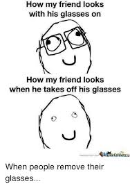 Glasses Off Meme - how my friend looks with his glasses on how my friend looks when he