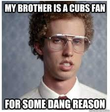 Cubs Fan Meme - my brother is a cubs fan for some dang reason napoleon dynamite
