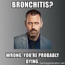 Bronchitis Meme - bronchitis wrong you re probably dying dr house meme generator