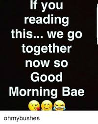 We Go Together Meme - if you reading this we go together now so good morning bae