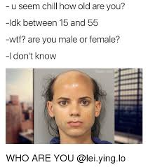 Idk Meme - u seem chill how old are you idk between 15 and 55 wtf are you