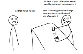 no that would ruin it sir here is your coffee now would you like me