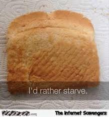 Toast Meme - i d rather starve funny last slice of toast meme pmslweb