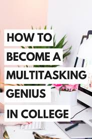 how to become a multitasking genius in college college students