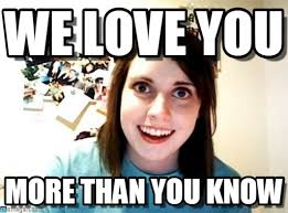 We Love Meme - we love you overly attached girlfriend meme on memegen