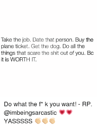 Buy All The Things Meme - take the job date that person buy the plane ticket get the dog do