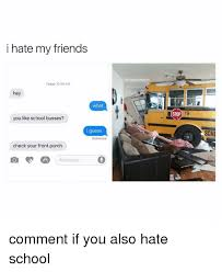 I Hate School Meme - i hate my friends today 1059 am hey what you like school busses i