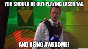 Lazer Tag Meme - should be out playing laser tag