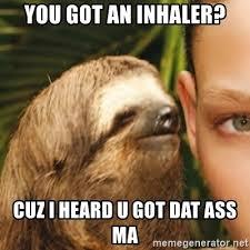 Sloth Asthma Meme - you got an inhaler cuz i heard u got dat ass ma whispering