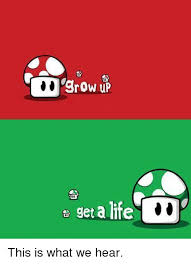 Get A Life Meme - grow up get a life this is what we hear meme on me me