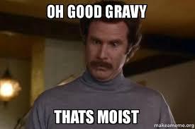 I Am Moist Meme - oh good gravy thats moist ron burgundy i am not even mad or
