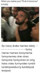 Funny Vine Memes - when you realiseyour l ll do it tomorrow is today so many drake