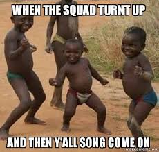 Turnt Meme - when the squad turnt up and then y all song come on dancing