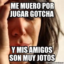 Gotcha Meme - meme problems me muero por jugar gotcha y mis amigos son muy jotos