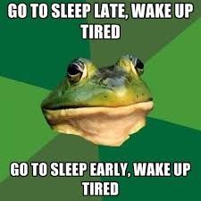 Tired Meme - go to sleep late wake up tired go to sleep early wake up tired