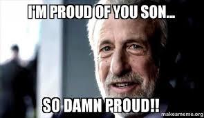 So Proud Meme - i m proud of you son so damn proud make a meme