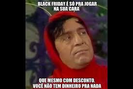 Memes Black Friday - black friday vira alvo de memes na web o dia divers磽o