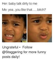 Talk Dirty To Me Meme - her baby talk dirty to me me yea you like that bitch ungrateful