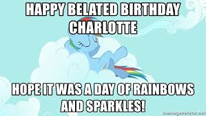 My Little Pony Meme Generator - happy belated birthday charlotte hope it was a day of rainbows and
