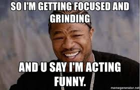 Grinding Meme - so i m getting focused and grinding and u say i m acting funny