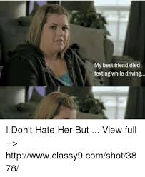 Texting And Driving Meme - my best friend died texting while driving i don t hate her but view