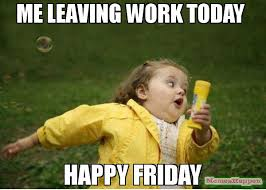 Today Is Friday Meme - me leaving work today happy friday meme