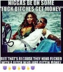 Fuck Bitches Meme - fuck bitches get money 21 but thatsbecausethevneva fucked with a