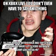 Xbox Live Meme - on xbox live you don t even have to say anything all you have to do