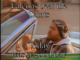Saints Falcons Memes - today was a good day memes quickmeme