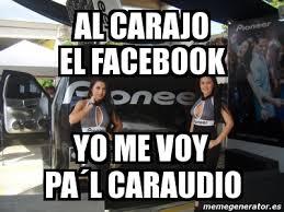 Car Audio Memes - meme personalizado al carajo el facebook yo me voy pa盍l caraudio