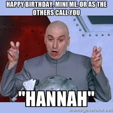 Hannah Meme - happy birthday mini me or as the others call you hannah quot