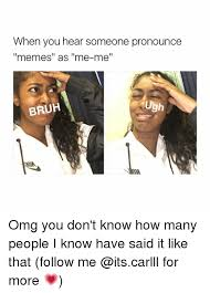 How To Pronounce Meme - when you hear someone pronounce memes as me me ugh bruh oitscarlll