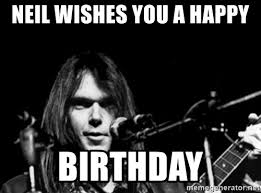 Neil Meme - neil wishes you a happy birthday neil young father s day meme