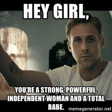 Independent Woman Meme - hey girl you re a strong powerful independent woman and a total