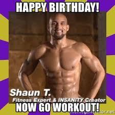 Insanity Workout Meme - happy birthday now go workout insanity shaun t meme generator