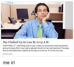 Claims Adjuster Meme - day chalked up as loss by 1015 am hartford ct admitting that he was