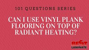 can i use vinyl plank flooring on top of radiant heating