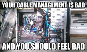 Cable Meme - that cable management made me vomit in my mouth my 131069503