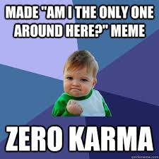 Am I The Only One Here Meme - made am i the only one around here meme zero karma success