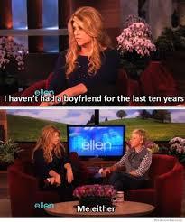 Ellen Meme - i haven t had a boyfriend in 10 years weknowmemes