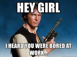 Bored At Work Meme - hey girl i heard you were bored at work han solo harrison ford