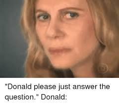 Question Meme - donald please just answer the question donald girl meme on me me