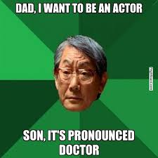Meme Pronounced - dad i want to be an actor son it s pronounced doctor high