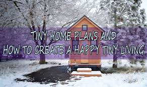 tiny home plans and how to create a happy tiny living