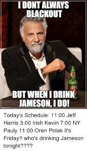 Jameson Meme - idontaliways blackout but when i drink iamesoni do today s schedule