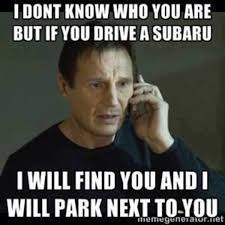 Worlds Best Memes - if you drive a subaru i will find you and i will park next to you