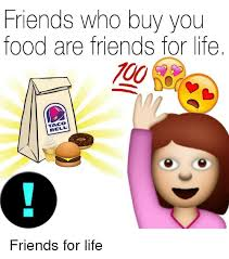 Buy All The Food Meme - friends who buy you food are friends for life taco food meme on