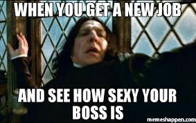 when you get a new job and see how sexy your boss is meme snape