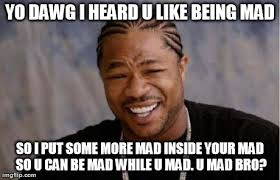Mad At You Meme - yo dawg heard you meme imgflip