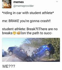Car Accident Memes - memes provider riding in car with student athlete me brake you re
